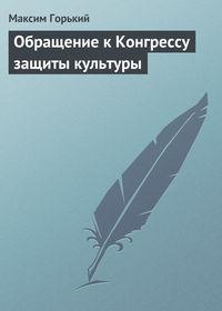 Горький, Максим  - Обращение к Конгрессу защиты культуры