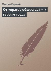 - От «врагов общества» – к героям труда