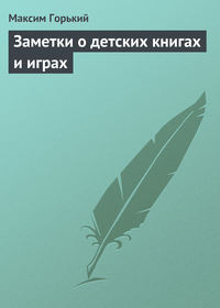 Горький, Максим  - Заметки о детских книгах и играх