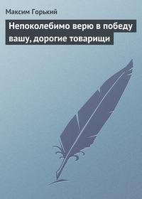 Горький, Максим  - Непоколебимо верю в победу вашу, дорогие товарищи