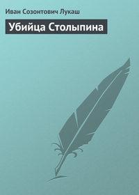 Лукаш, Иван  - Убийца Столыпина