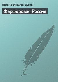 Лукаш, Иван  - Фарфоровая Россия
