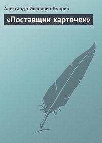 Куприн, Александр  - «Поставщик карточек»