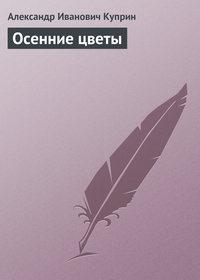Куприн, Александр  - Осенние цветы