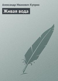 Куприн, Александр  - Живая вода