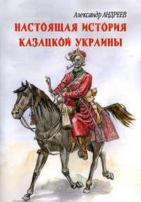 Андреев, Александр Радьевич  - Настоящая история казацкой Украины