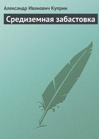Куприн, Александр  - Средиземная забастовка