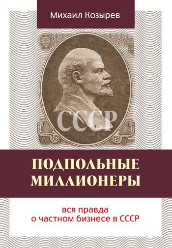 Скачать книгу Михаил Козырев Подпольные миллионеры: вся правда о частном бизнесе в СССР