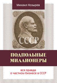 Козырев, Михаил  - Подпольные миллионеры: вся правда о частном бизнесе в СССР