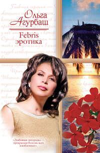 Агурбаш, Ольга  - Febris эротика. Билет в счастливую жизнь