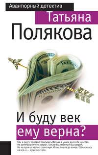 Полякова, Татьяна  - И буду век ему верна?