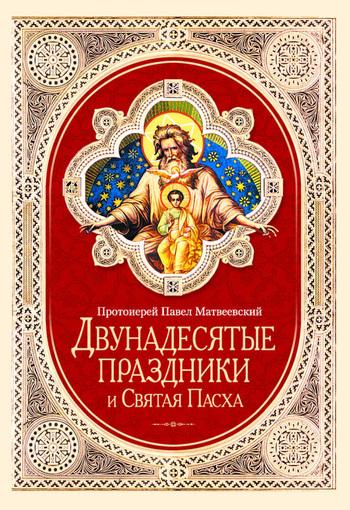 Скачать книгу Протоиерей Павел Матвеевский Двунадесятые праздники и Святая Пасха
