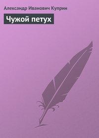Куприн, Александр  - Чужой петух