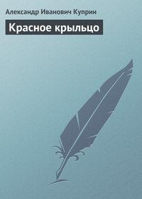 Куприн, Александр  - Красное крыльцо