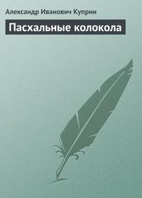 Куприн, Александр  - Пасхальные колокола