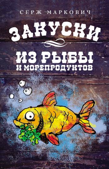 Скачать книгу Серж Маркович Закуски из рыбы и морепродуктов