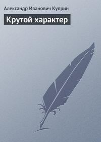 Куприн, Александр  - Крутой характер