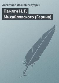 Куприн, Александр  - Памяти Н.Г.Михайловского (Гарина)