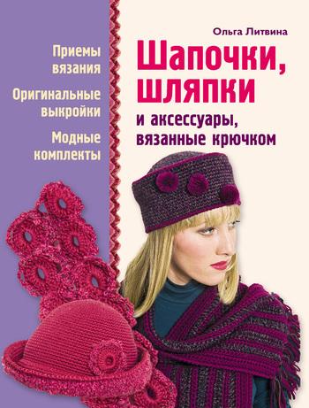 Скачать книгу Ольга Литвина Шапочки, шляпки и аксессуары, вязанные крючком
