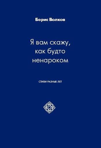 Скачать книгу Борис Волков Я вам скажу, как будто ненароком. Стихи разных лет