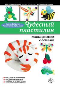 Зайцева, Анна  - Чудесный пластилин: лепим вместе с детьми