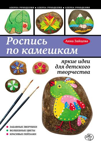 Скачать книгу Анна Анатольевна Зайцева Роспись по камешкам: яркие идеи для детского творчества