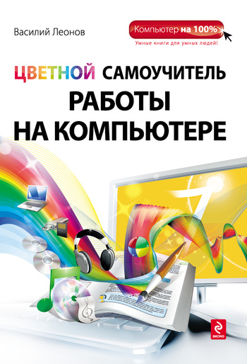 Василий Леонов Цветной самоучитель работы на компьютере современный самоучитель работы на компьютере в windows 7 cd с видеокурсом