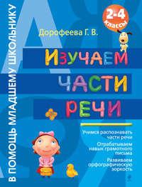 Дорофеева, Г. В.  - Изучаем части речи. 2-4 классы