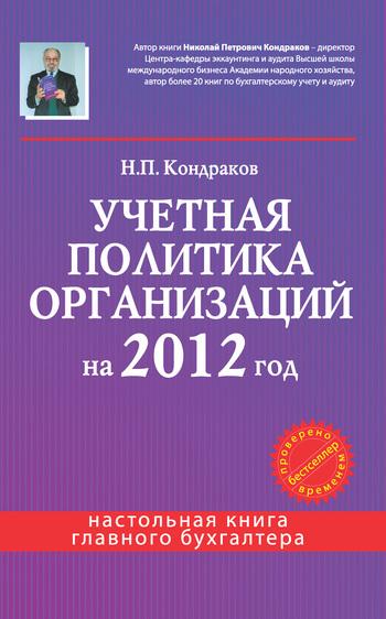 Скачать книгу Н. П. Кондраков Учетная политика организаций на 2012 год: в целях бухгалтерского, финансового, управленческого и налогового учета