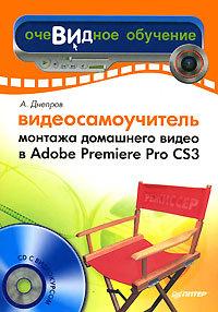 Видеосамоучитель монтажа домашнего видео в Adobe Premiere Pro CS3 ( Александр Днепров  )