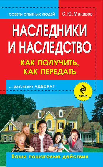 С. Ю. Макаров Наследники и наследство: как получить, как передать. Ваши пошаговые действия