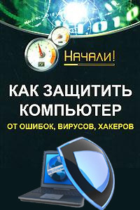 Алексей Гладкий Как защитить компьютер от ошибок, вирусов, хакеров алексей гладкий халява в интернете