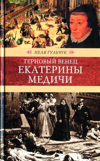 Неля Алексеевна Гульчук Терновый венец Екатерины Медичи