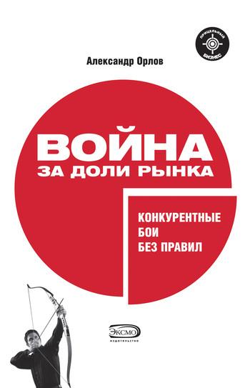 Александр Александрович Орлов Война за доли рынка: конкурентные бои без правил