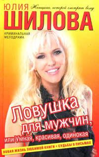 Шилова, Юлия  - Ловушка для мужчин, или Умная, красивая, одинокая