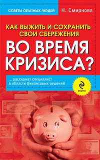 Смирнова, Наталья Юрьевна  - Как выжить и сохранить свои сбережения во время кризиса?