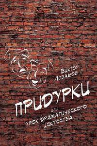 Левашов, Виктор   - Придурки, или Урок драматического искусства (сборник)