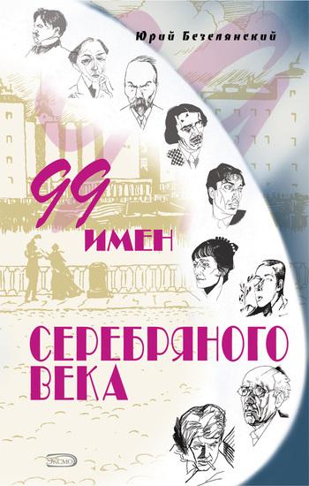 Юрий Безелянский 99 имен Серебряного века ISBN: 978-5-699-22617-7 энциклопедия имен