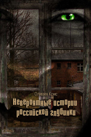 Оливия Крис - Невероятные истории российской глубинки (сборник)