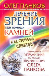 - Лечение зрения при помощи камней и их светового спектра. Уникальные упражнения по методу профессора Олега Панкова