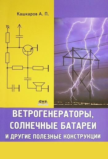 Андрей Кашкаров Ветрогенераторы, солнечные батареи и другие полезные конструкции