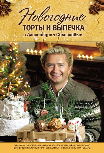 Александр Селезнев Новогодние торты и выпечка с Александром Селезневым