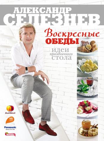 Александр Селезнев Воскресные обеды. Идеи праздничного стола