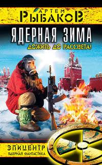 Рыбаков, Артем  - Ядерная зима. Дожить до Рассвета!