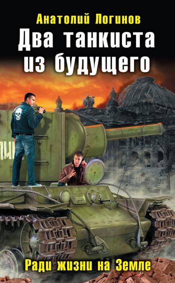 Анатолий Логинов Два танкиста из будущего. Ради жизни на Земле