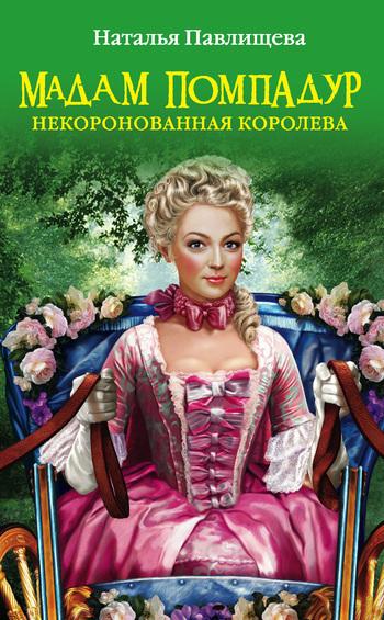 Наталья Павлищева Мадам Помпадур. Некоронованная королева