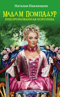Павлищева, Наталья  - Мадам Помпадур. Некоронованная королева