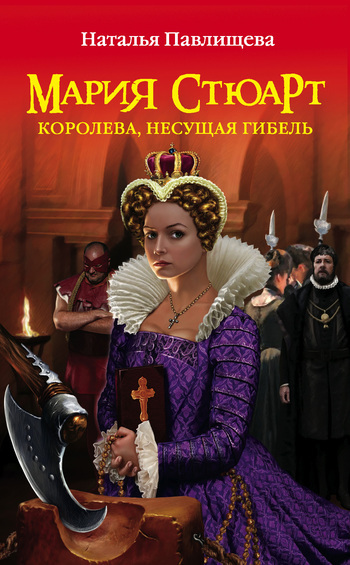 Наталья Павлищева Мария Стюарт. Королева, несущая гибель
