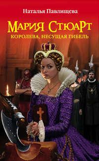 Павлищева, Наталья  - Мария Стюарт. Королева, несущая гибель