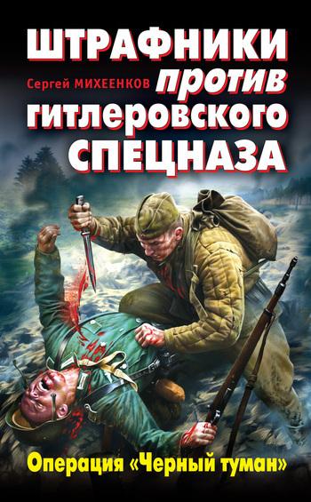 Сергей Михеенков Штрафники против гитлеровского спецназа. Операция «Черный туман»